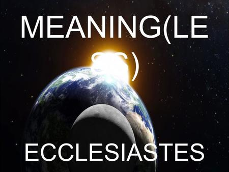 MEANING(LE SS) ECCLESIASTES. MEANING(LESS) Psalm 39:5 – Behold, thou hast made my days as an handbreadth; and mine age is as nothing before thee: verily.