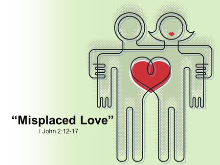 """Misplaced Love"" I John 2:12-17. ""Misplaced Love"" Love not the world, neither the things that are in the world. If any man love the world, the love of."
