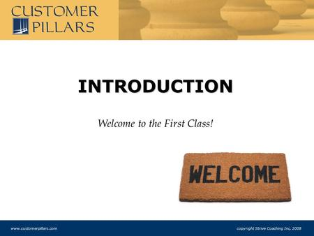 INTRODUCTION Welcome to the First Class! www.customerpillars.com copyright Strive Coaching Inc, 2008.