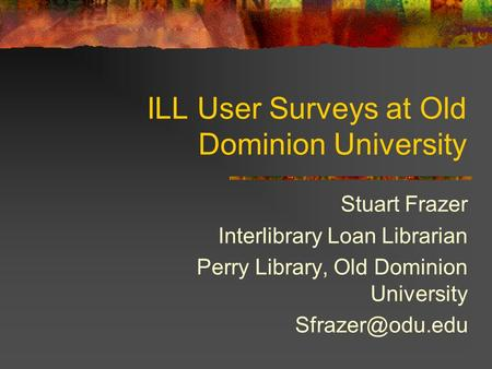 ILL User Surveys at Old Dominion University Stuart Frazer Interlibrary Loan Librarian Perry Library, Old Dominion University