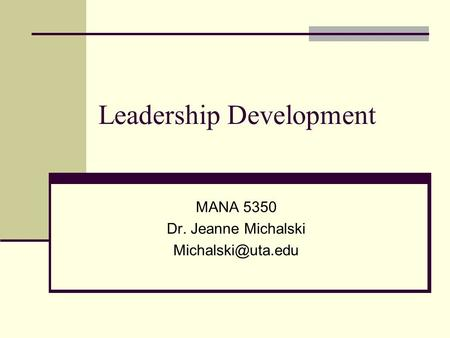 Leadership Development MANA 5350 Dr. Jeanne Michalski