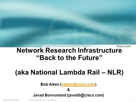 "1 © 2004, Cisco Systems, Inc. All rights reserved. Aiken & Boromound Network Research Infrastructure ""Back to the Future"" (aka National Lambda Rail – NLR)"