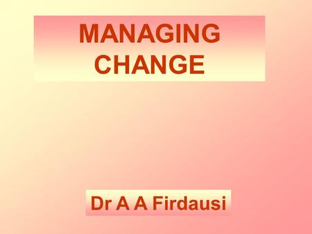 MANAGING CHANGE Dr A A Firdausi. CHANGE is a step with the purpose of making a DISCRETE DEFINABLE IMPROVEMENT.