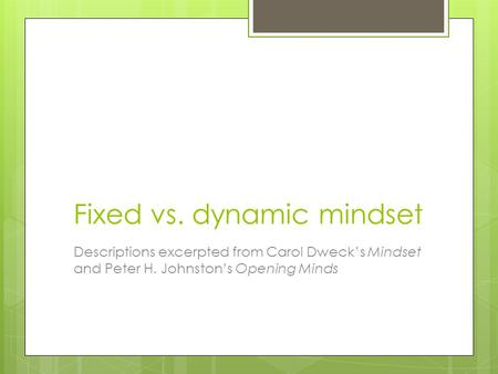Fixed vs. dynamic mindset Descriptions excerpted from Carol Dweck's Mindset and Peter H. Johnston's Opening Minds.