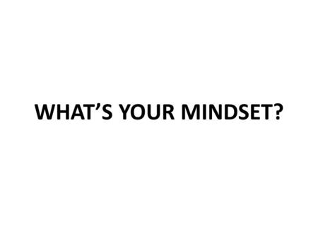 WHAT'S YOUR MINDSET? Take the survey to find out… Read the 12 statements and mark AGREE or DISAGREE to each. Skip the questions at the bottom…for now.