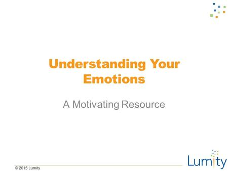 © 2015 Lumity Understanding Your Emotions A Motivating Resource.