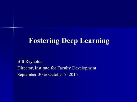 Fostering Deep Learning Bill Reynolds Director, Institute for Faculty Development September 30 & October 7, 2015.
