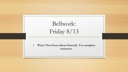 Bellwork: Friday 8/13 1. Write 5 Fun Facts About Yourself. Use complete sentences.