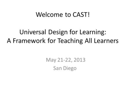 Welcome to CAST! Universal Design for Learning: A Framework for Teaching All Learners May 21-22, 2013 San Diego.