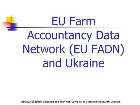 Nataliya Skachek, Scientific and Technical Complex of Statistical Research, Ukraine EU Farm Accountancy Data Network (EU FADN) and Ukraine.