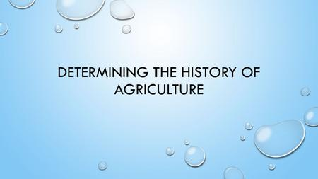 DETERMINING THE HISTORY OF AGRICULTURE. DEFINE AGRICULTURE AND EXPLAIN AGRICULTURE INDUSTRY. AGRICULTURE IS THE SCIENCE OF GROWING CROP AND RISING ANIMALS.
