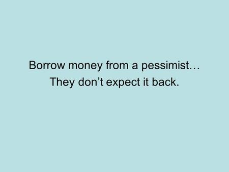 Borrow money from a pessimist… They don't expect it back.