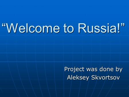 """Welcome to Russia!"" Project was done by Aleksey Skvortsov."