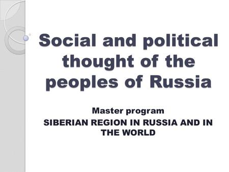 Social and political thought of the peoples of Russia Master program SIBERIAN REGION IN RUSSIA AND IN THE WORLD.