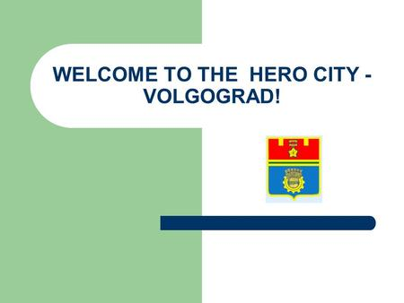 WELCOME TO THE HERO CITY - VOLGOGRAD!. Volgograd is one of the most beautiful ancient cities of Russia. It is located in the south-eastern European part.