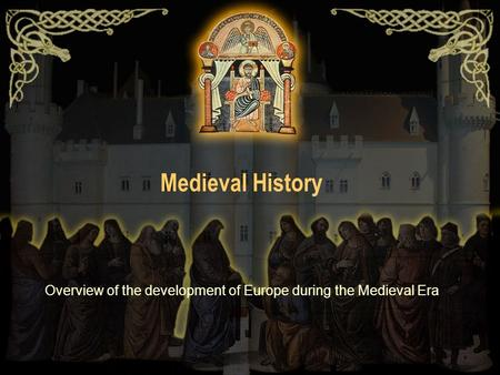 Medieval History Overview of the development of Europe during the Medieval Era.