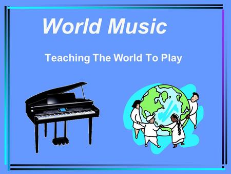 World Music Teaching The World To Play. Objective Using the internet to carry music education to all parts of the world. Making Music Fun for people of.