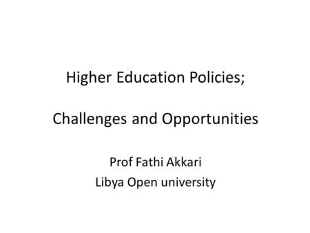 Higher Education Policies; Challenges and Opportunities Prof Fathi Akkari Libya Open university.