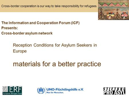 Cross-border cooperation is our way to take responsibility for refugees Reception Conditions for Asylum Seekers in Europe materials for a better practice.