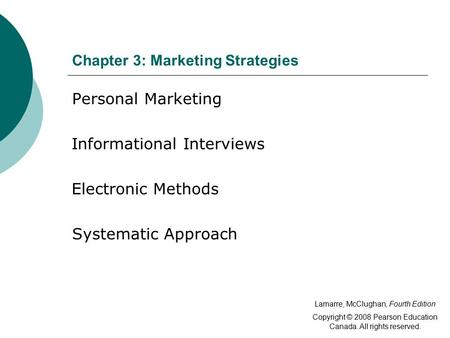 Chapter 3: Marketing Strategies Personal Marketing Informational Interviews Electronic Methods Systematic Approach Lamarre, McClughan, Fourth Edition Copyright.