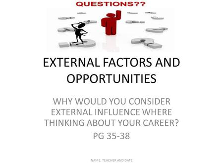 EXTERNAL FACTORS AND OPPORTUNITIES WHY WOULD YOU CONSIDER EXTERNAL INFLUENCE WHERE THINKING ABOUT YOUR CAREER? PG 35-38 NAME, TEACHER AND DATE.