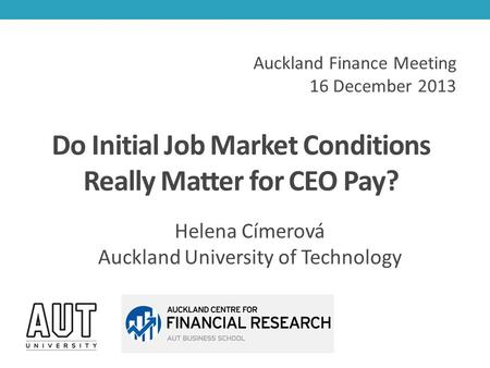 Do Initial Job Market Conditions Really Matter for CEO Pay? Helena Címerová Auckland University of Technology Auckland Finance Meeting 16 December 2013.