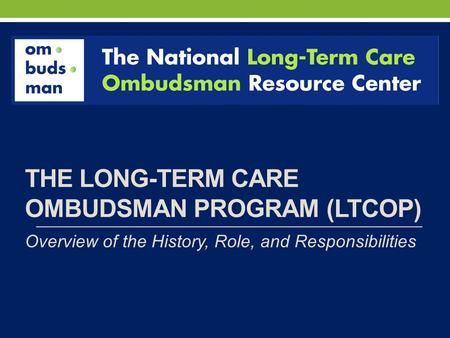 THE LONG-TERM CARE OMBUDSMAN PROGRAM (LTCOP) Overview of the History, Role, and Responsibilities.