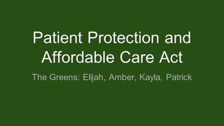 Patient Protection and Affordable Care Act The Greens: Elijah, Amber, Kayla, Patrick.