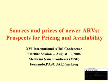 Sources and prices of newer ARVs: Prospects for Pricing and Availability XVI International AIDS Conference Satellite Session -- August 13, 2006 Médecins.