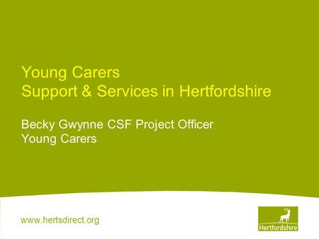 Www.hertsdirect.org Young Carers Support & Services in Hertfordshire Becky Gwynne CSF Project Officer Young Carers.