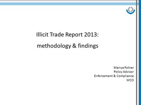 Illicit Trade Report 2013: methodology & findings Mariya Polner Policy Advisor Enforcement & Compliance WCO.