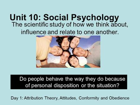 Unit 10: Social Psychology The scientific study of how we think about, influence and relate to one another. Do people behave the way they do because of.
