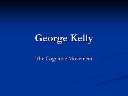 George Kelly The Cognitive Movement. History Formed theory from clinical experience Formed theory from clinical experience Clients in counseling centers.