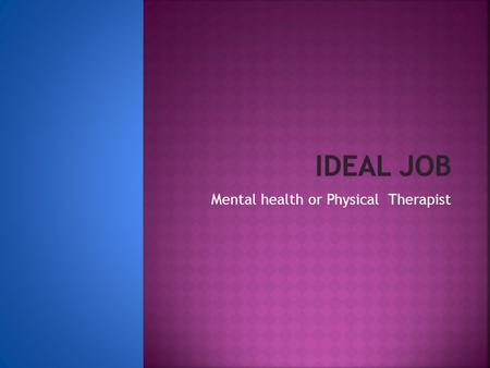 Mental health or Physical Therapist. Mental therapistPhysically Therapist A mental therapist is a person who is willing to listen to people who need.