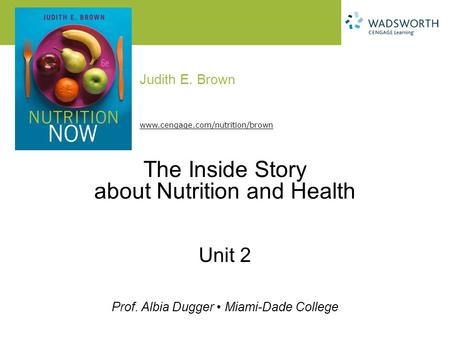 Judith E. Brown Prof. Albia Dugger Miami-Dade College www.cengage.com/nutrition/brown The Inside Story about Nutrition and Health Unit 2.