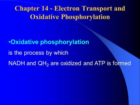 Chapter 14 - Electron Transport and Oxidative Phosphorylation Oxidative phosphorylation is the process by which NADH and QH 2 are oxidized and ATP is formed.
