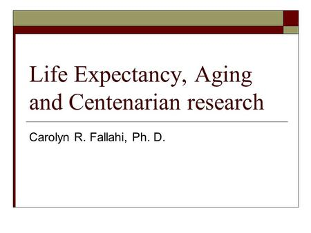 Life Expectancy, Aging and Centenarian research Carolyn R. Fallahi, Ph. D.