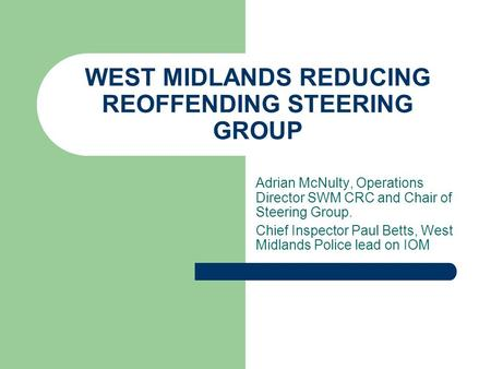 WEST MIDLANDS REDUCING REOFFENDING STEERING GROUP Adrian McNulty, Operations Director SWM CRC and Chair of Steering Group. Chief Inspector Paul Betts,
