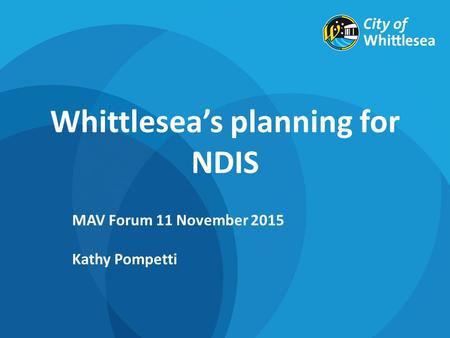 Whittlesea's planning for NDIS MAV Forum 11 November 2015 Kathy Pompetti.