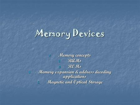 Memory Devices 1. Memory concepts 2. RAMs 3. ROMs 4. Memory expansion & address decoding applications 5. Magnetic and Optical Storage.