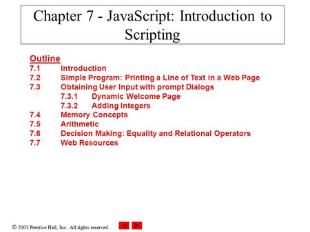  2003 Prentice Hall, Inc. All rights reserved. Chapter 7 - JavaScript: Introduction to Scripting Outline 7.1 Introduction 7.2 Simple Program: Printing.