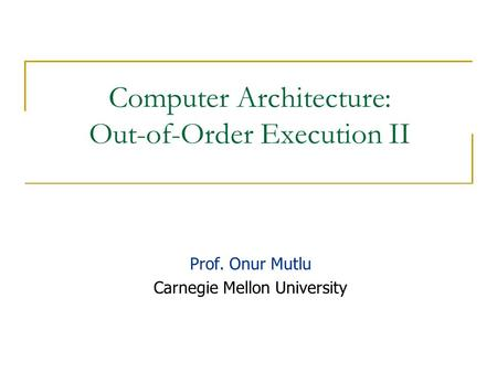 Computer Architecture: Out-of-Order Execution II Prof. Onur Mutlu Carnegie Mellon University.