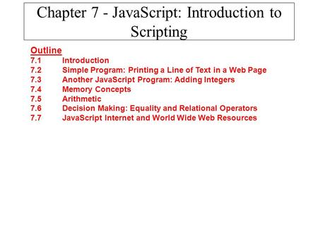 Chapter 7 - JavaScript: Introduction to Scripting Outline 7.1 Introduction 7.2 Simple Program: Printing a Line of Text in a Web Page 7.3 Another JavaScript.