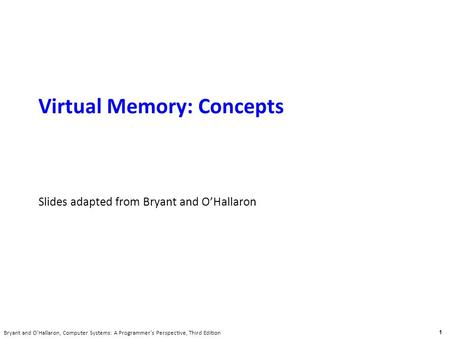 Carnegie Mellon 1 Bryant and O'Hallaron, Computer Systems: A Programmer's Perspective, Third Edition Virtual Memory: Concepts Slides adapted from Bryant.