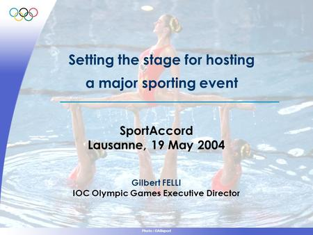 Photo : ©Allsport Setting the stage for hosting a major sporting event SportAccord Lausanne, 19 May 2004 Gilbert FELLI IOC Olympic Games Executive Director.
