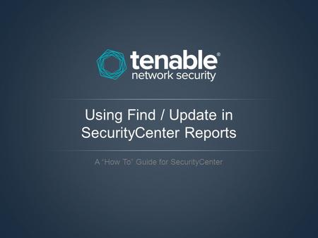 "Using Find / Update in SecurityCenter Reports A ""How To"" Guide for SecurityCenter."