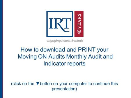 How to download and PRINT your Moving ON Audits Monthly Audit and Indicator reports (click on the ▼button on your computer to continue this presentation)