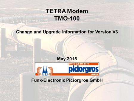 TETRA Modem TMO-100 Change and Upgrade Information for Version V3 May 2015 Funk-Electronic Piciorgros GmbH.