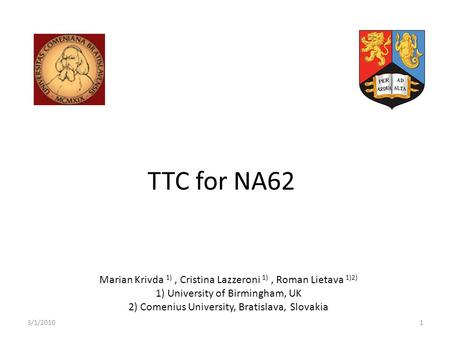 TTC for NA62 Marian Krivda 1), Cristina Lazzeroni 1), Roman Lietava 1)2) 1) University of Birmingham, UK 2) Comenius University, Bratislava, Slovakia 3/1/20101.