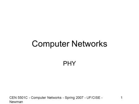 CEN 5501C - Computer Networks - Spring 2007 - UF/CISE - Newman 1 Computer Networks PHY.